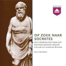 Ineke Sluiter Op zoek naar Socrates - Een hoorcollege over een onverschrokken vragensteller uit klassiek Athene