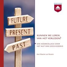 Maarten van Rossem Kunnen we leren van het verleden? - Een hoorcollege over het nut van geschiedenis
