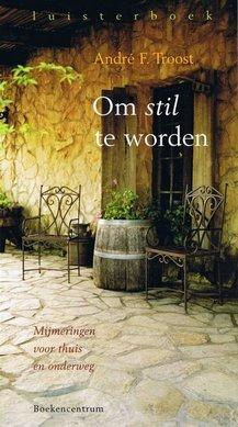 André F. Troost Om stil te worden - Mijmeringen voor thuis en onderweg