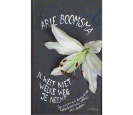 Ik weet niet welke weg je neemt. Een persoonlijke keuze uit de Nederlandstalige poëzie over de dood - Arie Boomsa