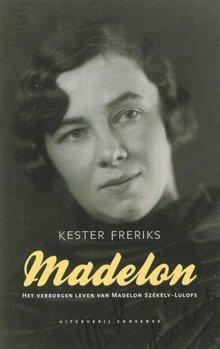 Kester Freriks Madelon - Het verborgen leven van Madelon Székely-Lulofs