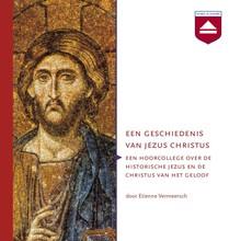 Etienne Vermeersch Een geschiedenis van Jezus Christus - Een hoorcollege over de historische Jezus en de Christus van het geloof