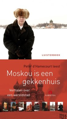 Peter d' Hamecourt Moskou is een gekkenhuis - Verhalen over een wereldstad (verkorte versie)