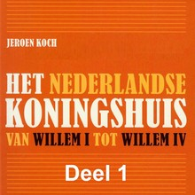 Jeroen Koch Het Nederlandse koningshuis - deel 1: Willem I - Van Willem I tot Willem IV