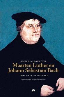 Govert Jan Bach Govert Jan Bach over Maarten Luther en Johann Sebastian Bach - Twee grensverleggers - Een hoorcollege vol muziekfragmenten