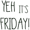 YEH its Friday
