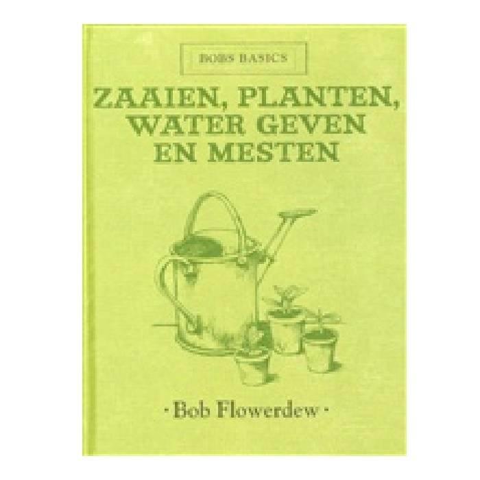Zaaien, planten, water geven en mesten /  bobs basics