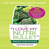 """The """"I Love My Nutribullet"""" Green Smoothies Recipe Book"""