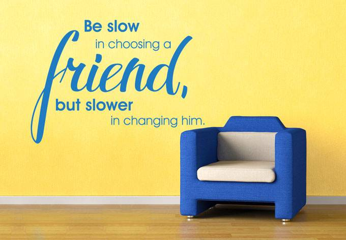 Be slow in choosing a friend, but slower in changing him.