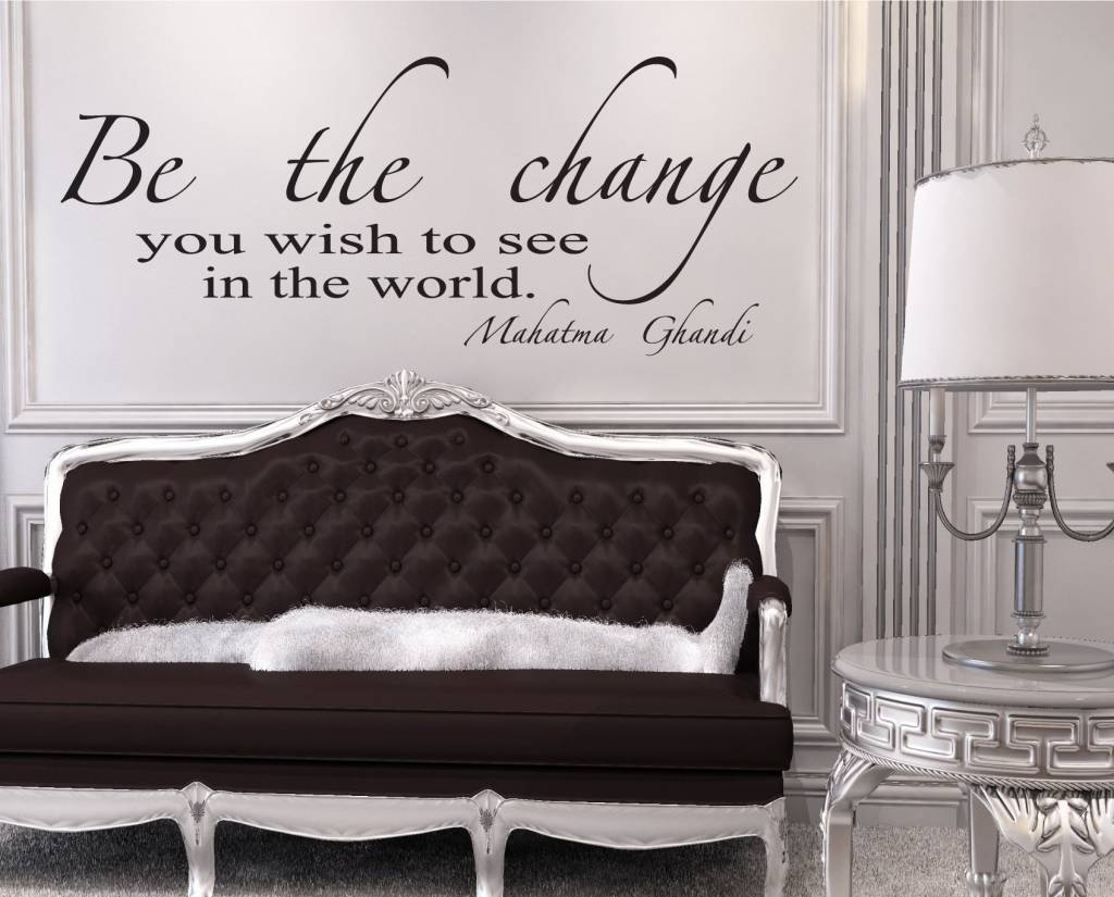 Be The Change you wish to see in the world, Mahatma Ghandi