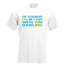 Of course i'm in love with you darling. Keuze uit T-shirt of Polo en div. kleuren. S t/m 8 XL