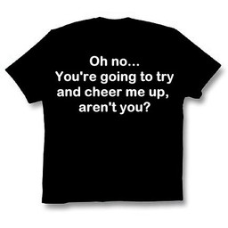 Oh no... You are going to try to cheer me up arent you? Keuze uit T-shirt of Polo en div. kleuren. S t/m 8 XL