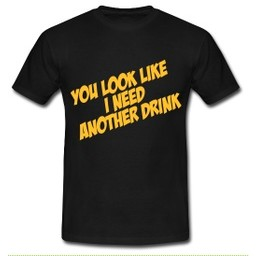 you look like I need another drink. Keuze uit T-shirt of Polo en div. kleuren. S t/m 8 XL