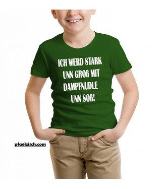 ICH WERD STARK UNN GROß MIT DAMPFNUDLE UNN SOß (Kinder T-Shirt)