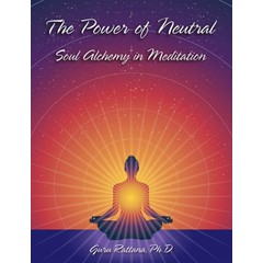 Guru Rattana Kaur Khalsa The Power of Neutral - Soul Alchemy in Meditation