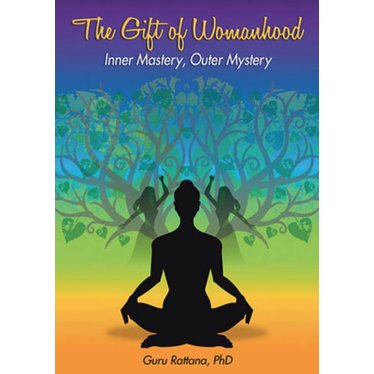 Guru Rattana Kaur Khalsa The Gift of Womanhood - Inner Mastery, Outer Mastery