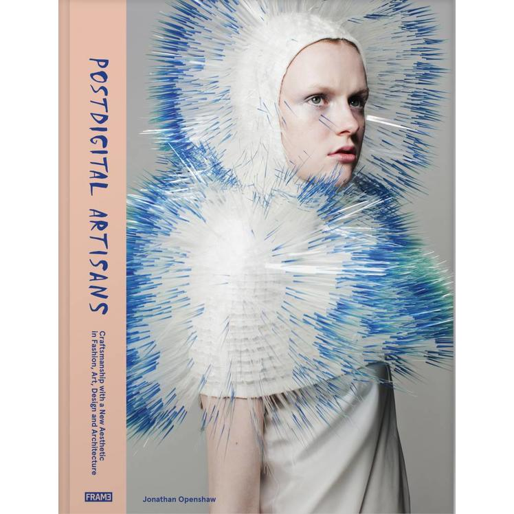 Postdigital Artisans: Craftsmanship with a New Aesthetic in Fashion, Art, Design and Architecture
