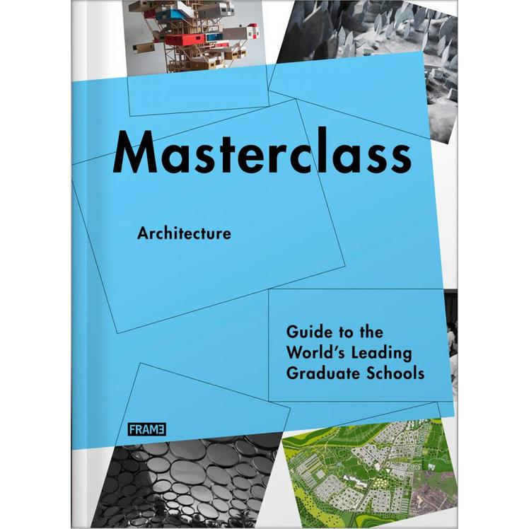Masterclass Architecture: Guide to the World's Leading Graduate Schools