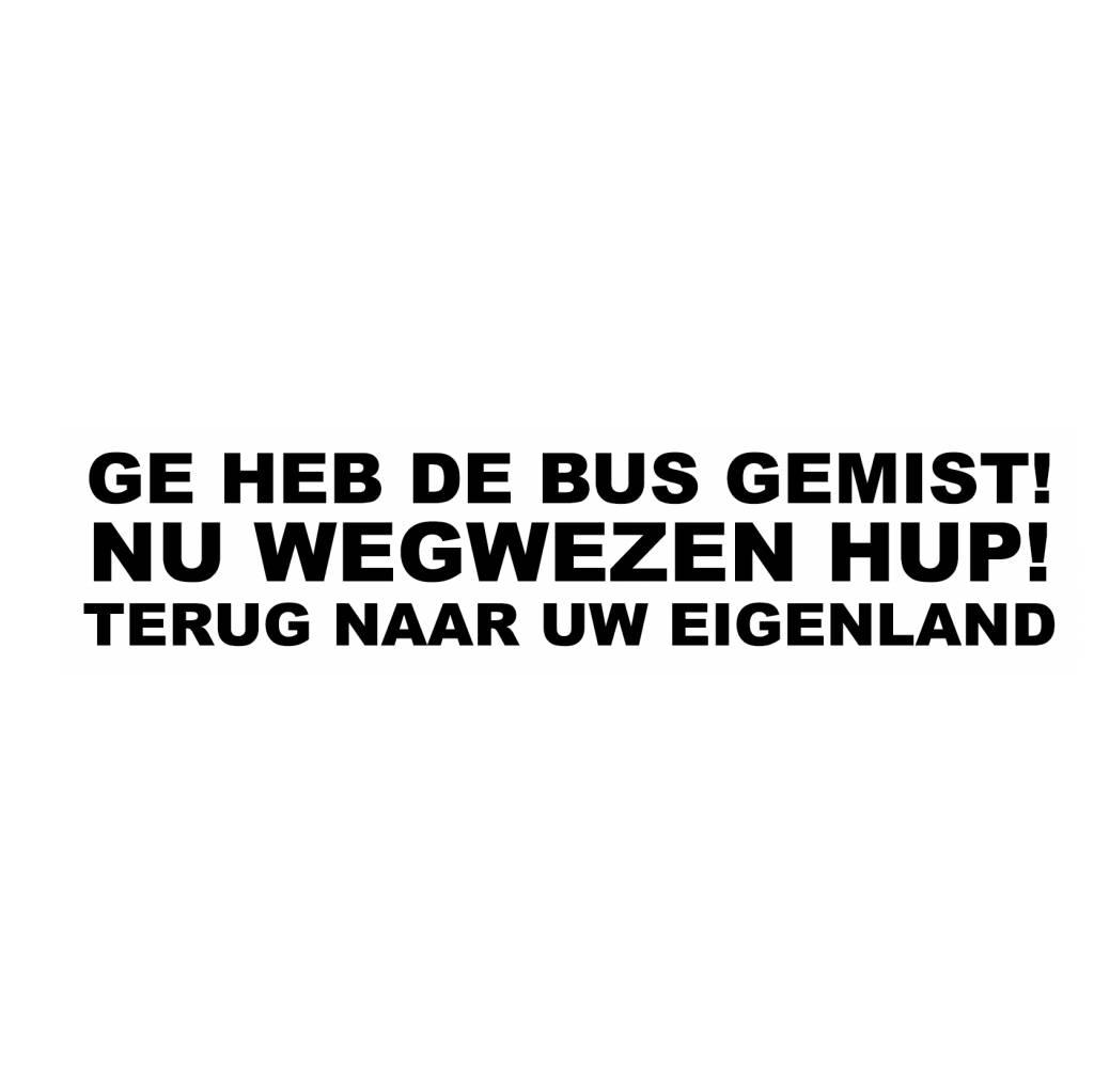 """Sticker: """"GE HEB DE BUS GEMIST! NU WEGWEZEN HUP TERUG NAAR UW EIGENLAND"""""""