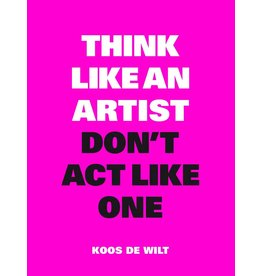 Koos de Wilt Think Like an Artist, Don't Act Like One