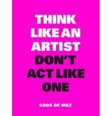 Koos de Wilt Think Like an Artist, Don't Act Like One NL