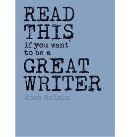 Ross Raisin Read This if You Want to Be a Great Writer