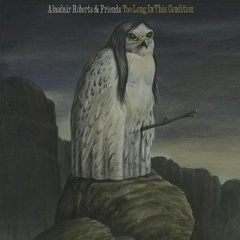 ALASDAIR ROBERTS & FRIENDS - TOO LONG IN THIS CONDITION