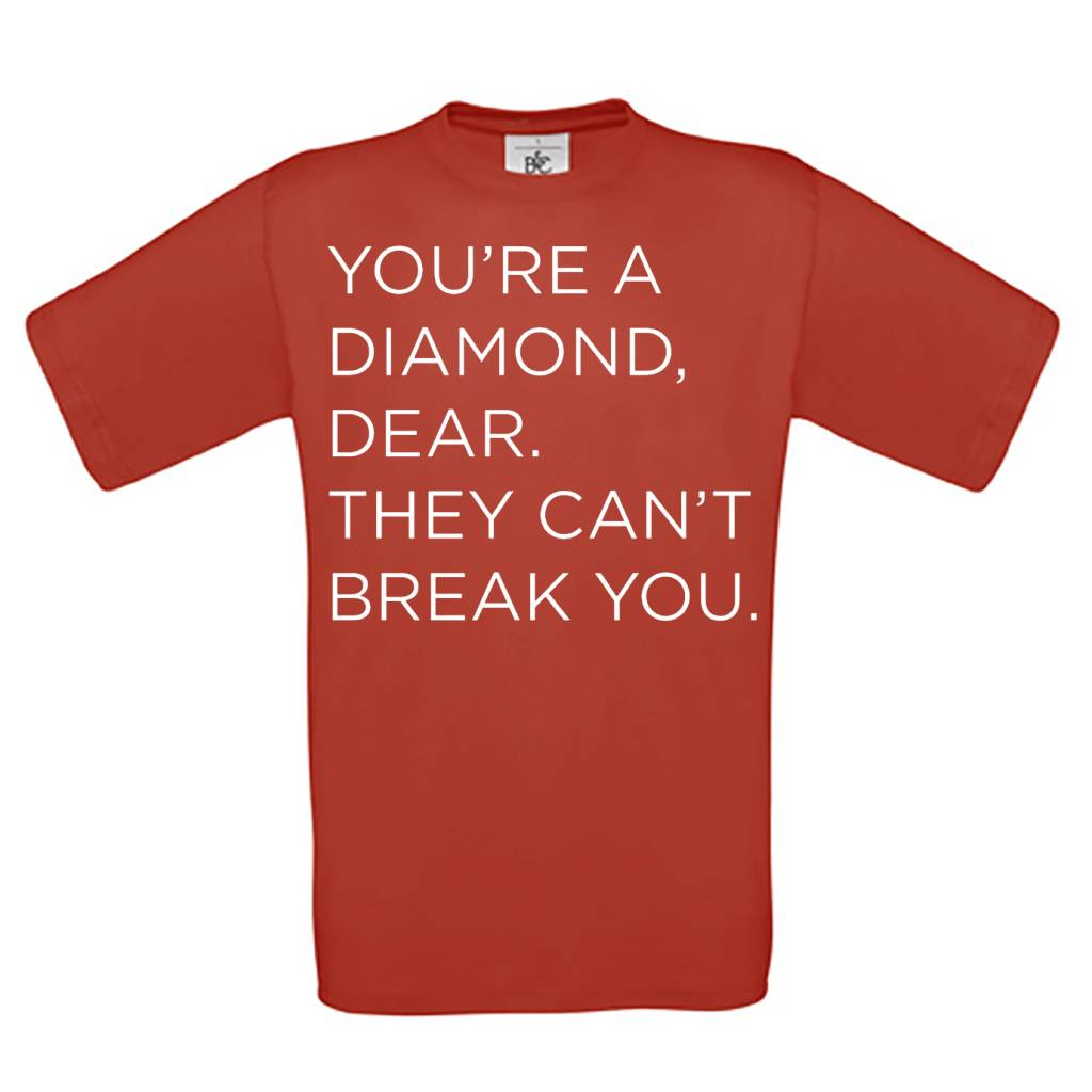 You're a diamond, dear. They can't break you.