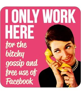 I only work here for the bitchy gossip and free use of facebook
