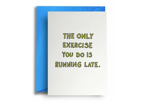 Quite Good Cards The only exercise you do is running late.
