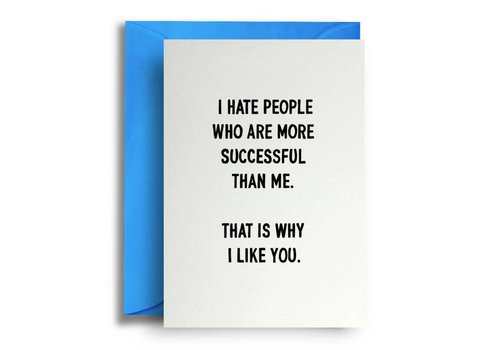 Quite Good Cards I hate people who are more successful than me. That is why i like you.
