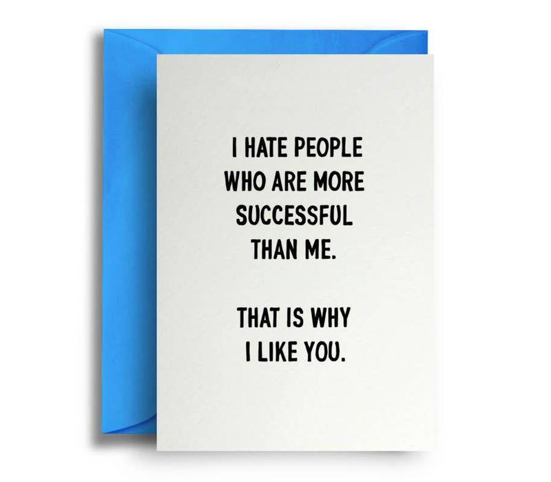 I hate people who are more successful than me. That is why i like you.