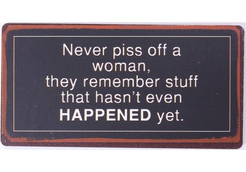 Magneet Never piss off a woman, they remember stuff that hasn't even happened yet.