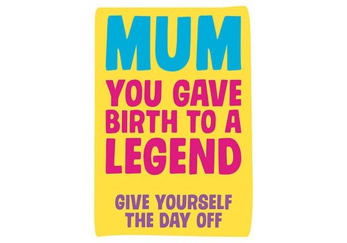Mum you gave birth to a legend