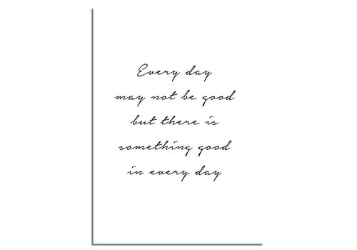 DesignClaud Every day may not be good but there is something good in every day - Tekst poster - Zwart wit poster