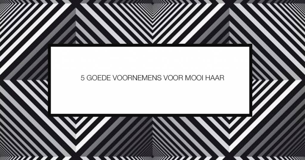 5 GOEDE VOORNEMENS VOOR MOOI HAAR